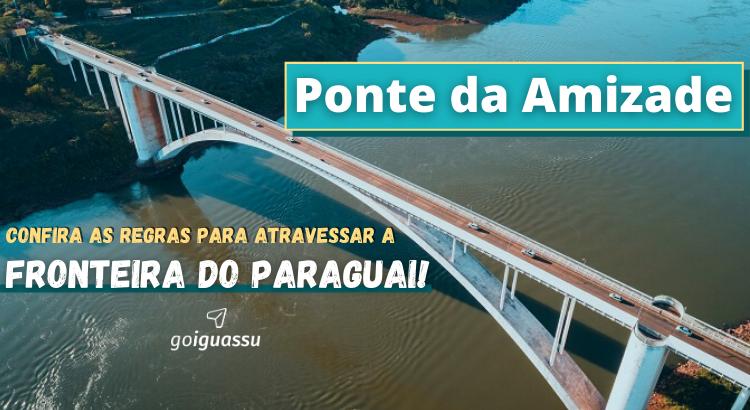 Ponte da Amizade Confira as regras para atravessar a fronteira do Paraguai!